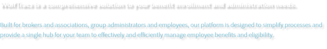 WolfTracs is a comprehensive solution to your benefit enrollment and administration needs. Built for brokers and associations, group administrators and employees, our platform is designed to simplify processes and provide a single hub for your team to effectively and efficiently manage employee benefits and eligibility.